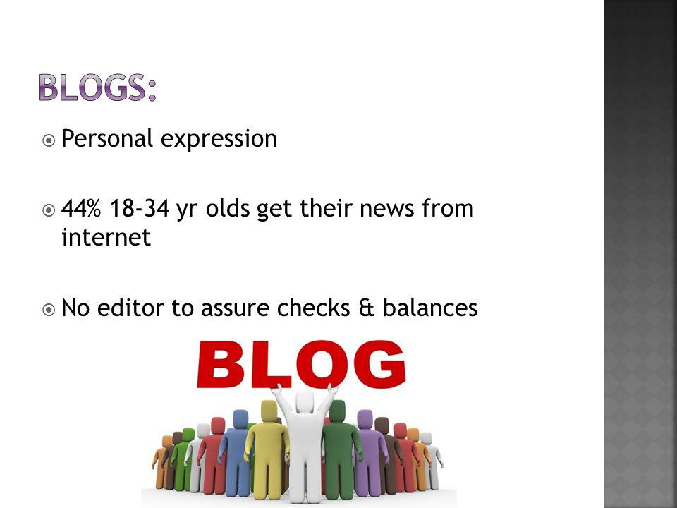  Personal expression  44% 18-34 yr olds get their news from internet  No editor to assure checks & balances