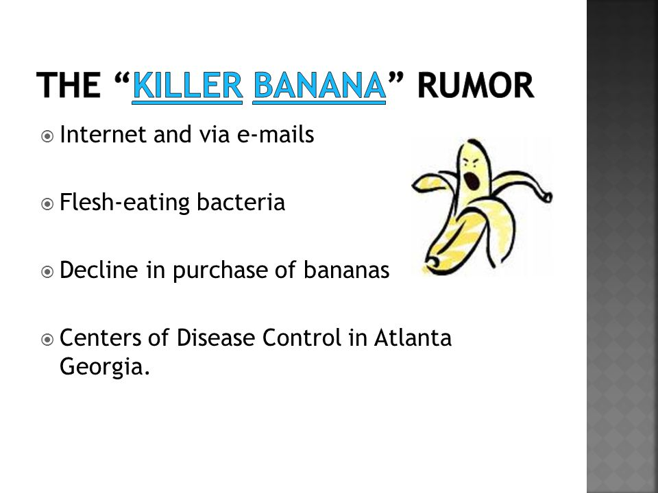  Internet and via e-mails  Flesh-eating bacteria  Decline in purchase of bananas  Centers of Disease Control in Atlanta Georgia.