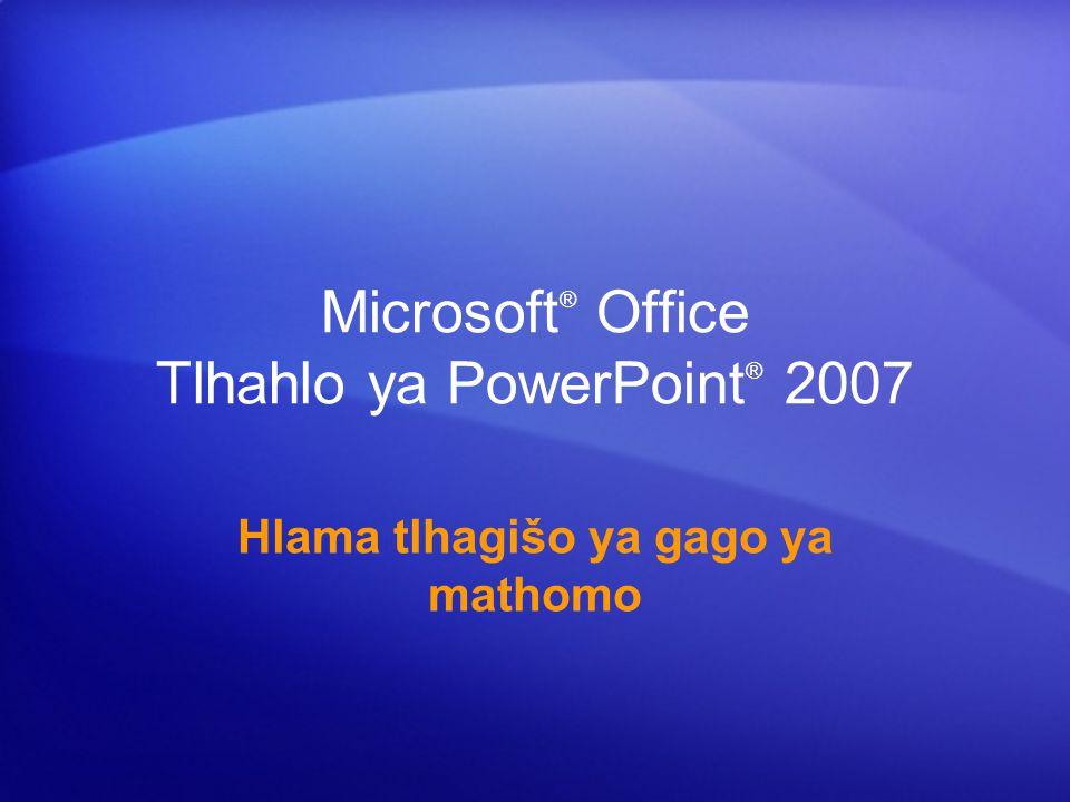 Microsoft ® Office Tlhahlo ya PowerPoint ® 2007 Hlama tlhagišo ya gago ya mathomo