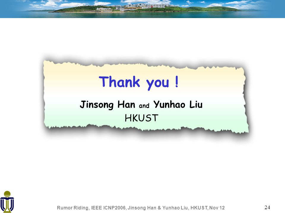 Rumor Riding, IEEE ICNP2006, Jinsong Han & Yunhao Liu, HKUST, Nov 12 24 Thank you .