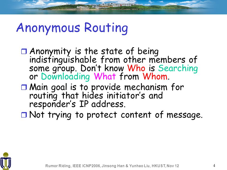 Rumor Riding, IEEE ICNP2006, Jinsong Han & Yunhao Liu, HKUST, Nov 12 4 Anonymous Routing r Anonymity is the state of being indistinguishable from other members of some group.