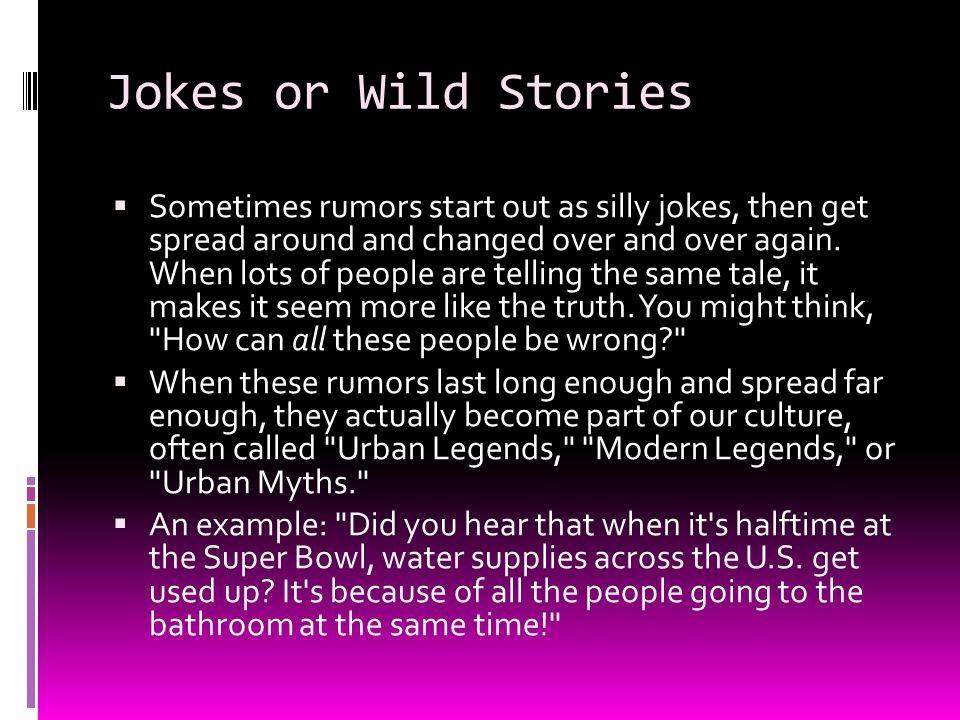 Jokes or Wild Stories  Sometimes rumors start out as silly jokes, then get spread around and changed over and over again. When lots of people are tel