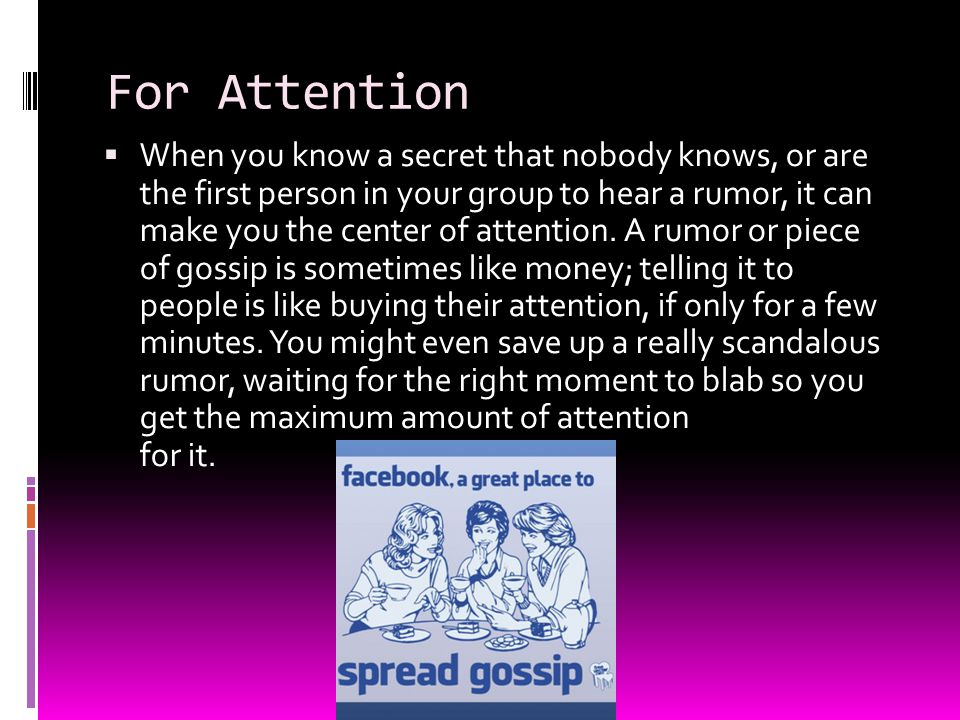 For Attention  When you know a secret that nobody knows, or are the first person in your group to hear a rumor, it can make you the center of attenti