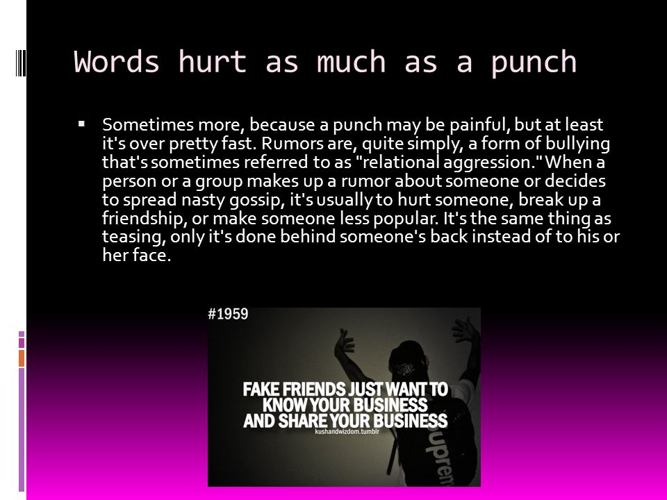 Words hurt as much as a punch  Sometimes more, because a punch may be painful, but at least it's over pretty fast. Rumors are, quite simply, a form o