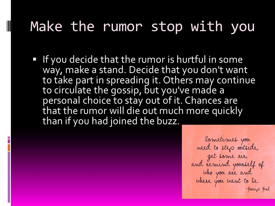 Make the rumor stop with you  If you decide that the rumor is hurtful in some way, make a stand. Decide that you don't want to take part in spreading