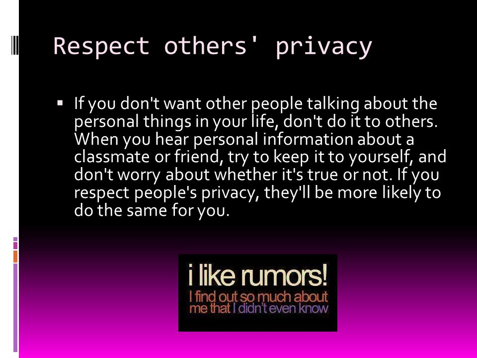 Respect others' privacy  If you don't want other people talking about the personal things in your life, don't do it to others. When you hear personal