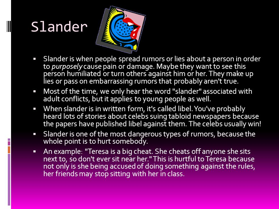 Slander  Slander is when people spread rumors or lies about a person in order to purposely cause pain or damage. Maybe they want to see this person h