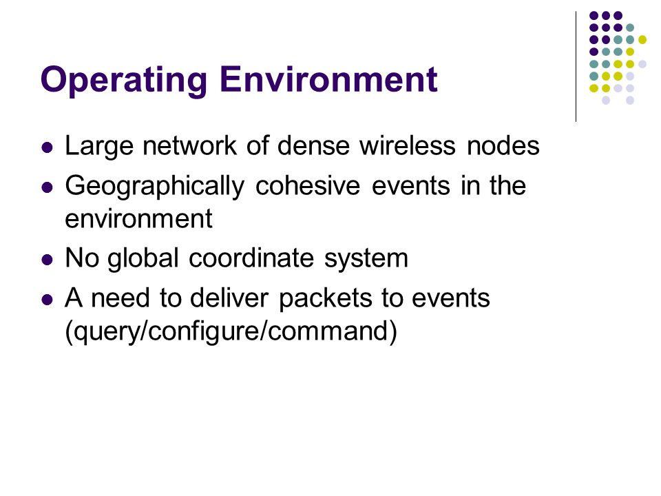 Operating Environment Large network of dense wireless nodes Geographically cohesive events in the environment No global coordinate system A need to deliver packets to events (query/configure/command)