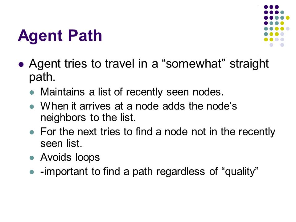 """Agent Path Agent tries to travel in a """"somewhat"""" straight path. Maintains a list of recently seen nodes. When it arrives at a node adds the node's nei"""