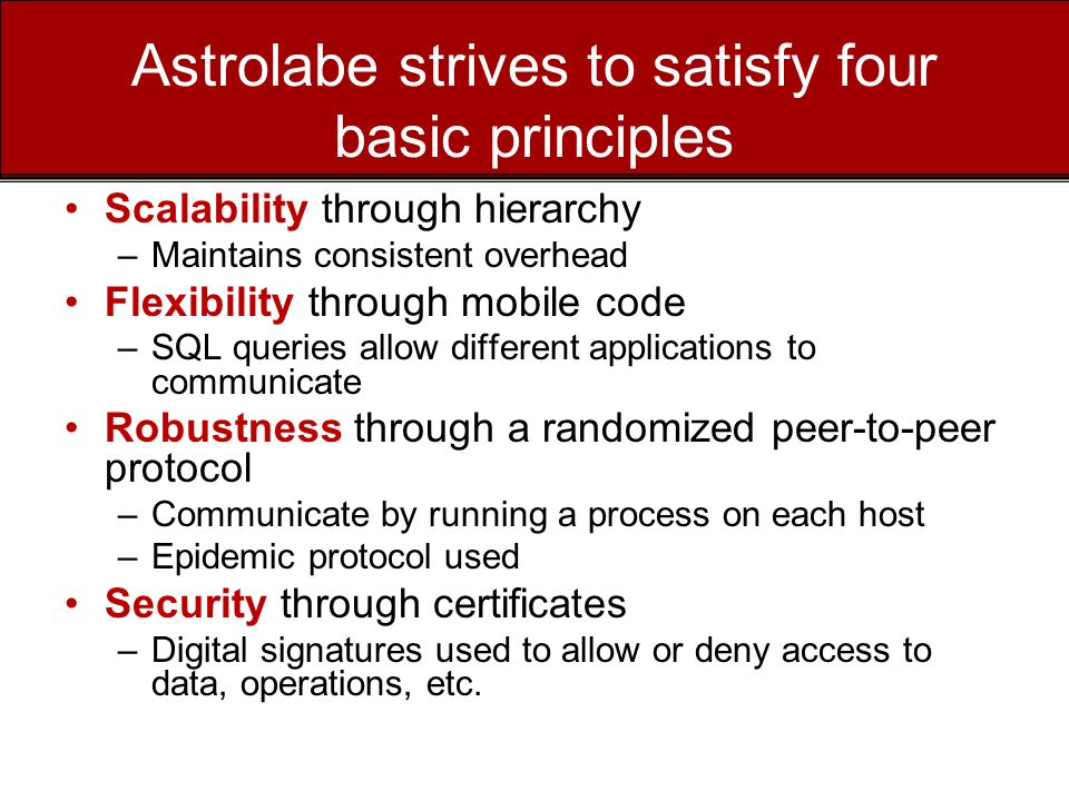 Astrolabe strives to satisfy four basic principles Scalability through hierarchy –Maintains consistent overhead Flexibility through mobile code –SQL queries allow different applications to communicate Robustness through a randomized peer-to-peer protocol –Communicate by running a process on each host –Epidemic protocol used Security through certificates –Digital signatures used to allow or deny access to data, operations, etc.