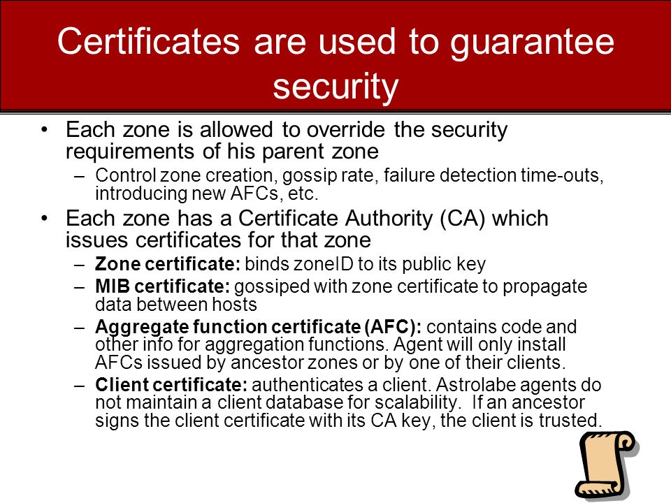 Certificates are used to guarantee security Each zone is allowed to override the security requirements of his parent zone –Control zone creation, gossip rate, failure detection time-outs, introducing new AFCs, etc.