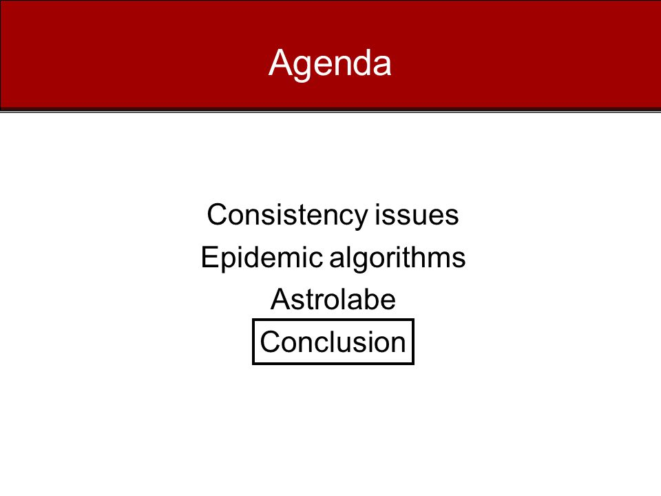 Agenda Consistency issues Epidemic algorithms Astrolabe Conclusion
