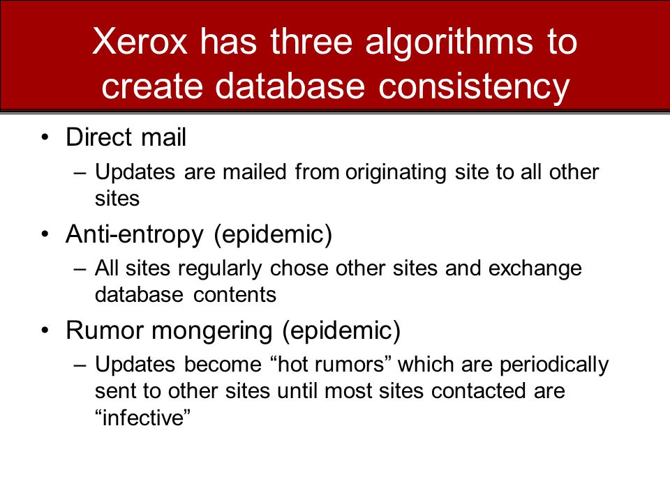 Xerox has three algorithms to create database consistency Direct mail –Updates are mailed from originating site to all other sites Anti-entropy (epidemic) –All sites regularly chose other sites and exchange database contents Rumor mongering (epidemic) –Updates become hot rumors which are periodically sent to other sites until most sites contacted are infective