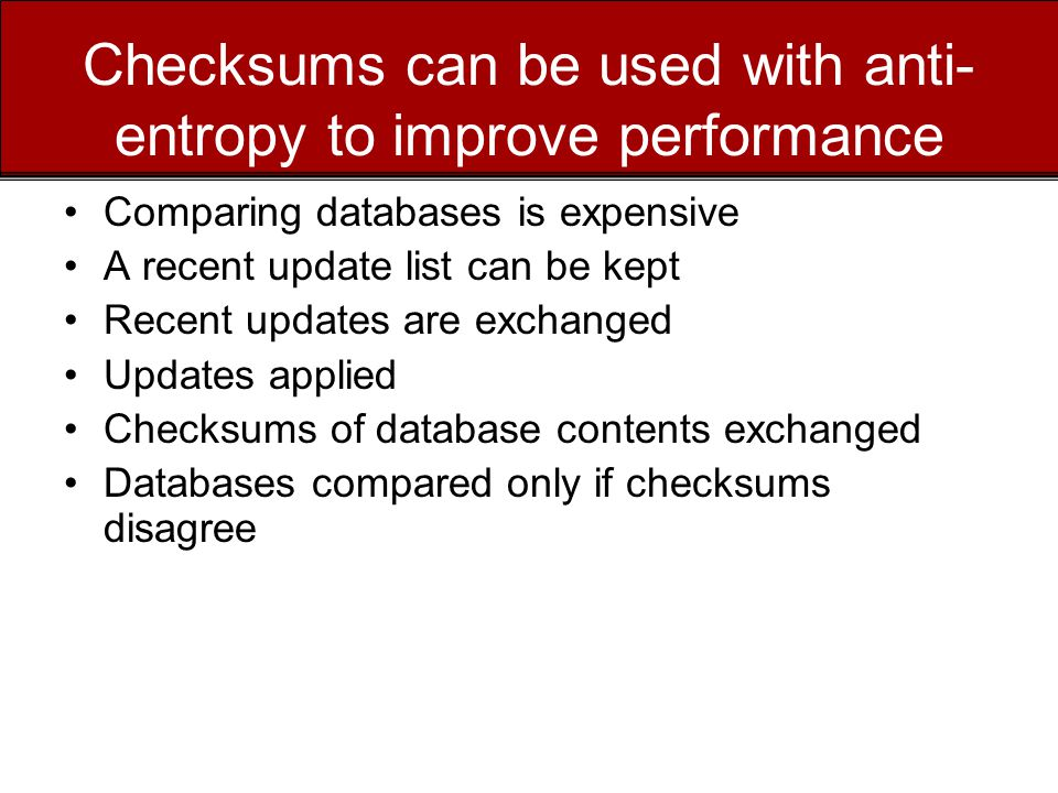 Checksums can be used with anti- entropy to improve performance Comparing databases is expensive A recent update list can be kept Recent updates are exchanged Updates applied Checksums of database contents exchanged Databases compared only if checksums disagree