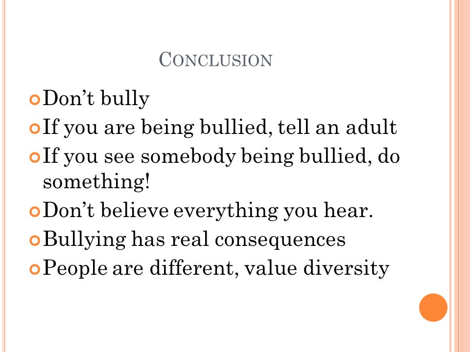 C ONCLUSION Don't bully If you are being bullied, tell an adult If you see somebody being bullied, do something! Don't believe everything you hear. Bu