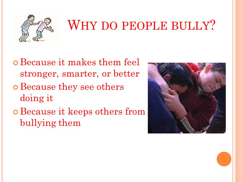 W HY DO PEOPLE BULLY ? Because it makes them feel stronger, smarter, or better Because they see others doing it Because it keeps others from bullying