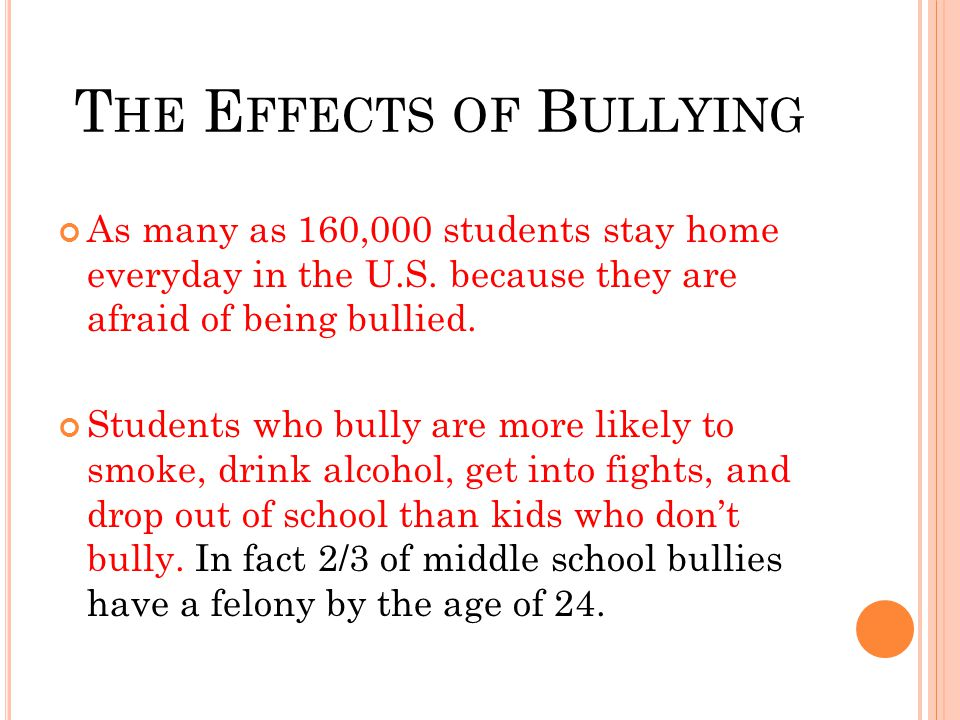 T HE E FFECTS OF B ULLYING As many as 160,000 students stay home everyday in the U.S. because they are afraid of being bullied. Students who bully are