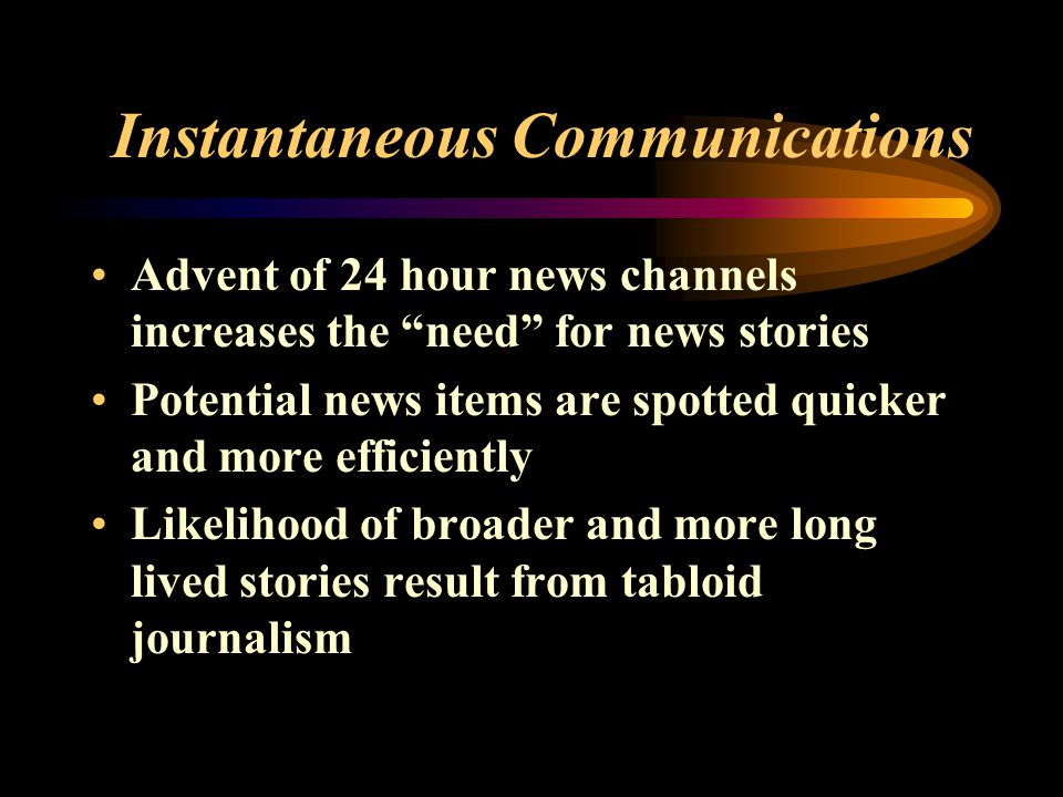 Instantaneous Communications Advent of 24 hour news channels increases the need for news stories Potential news items are spotted quicker and more efficiently Likelihood of broader and more long lived stories result from tabloid journalism