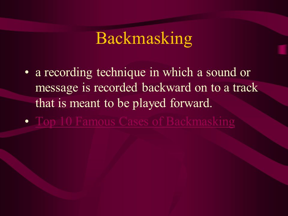 Backmasking a recording technique in which a sound or message is recorded backward on to a track that is meant to be played forward.