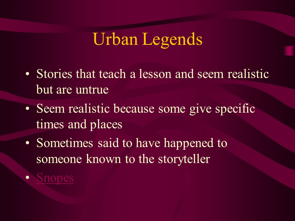 Urban Legends Stories that teach a lesson and seem realistic but are untrue Seem realistic because some give specific times and places Sometimes said