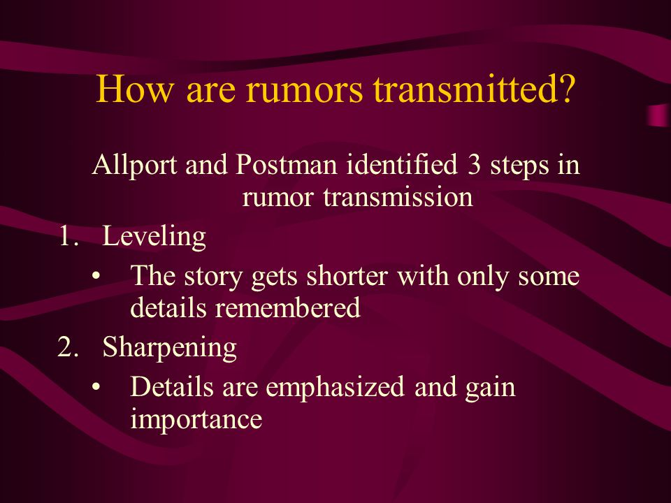 How are rumors transmitted? Allport and Postman identified 3 steps in rumor transmission 1.Leveling The story gets shorter with only some details reme
