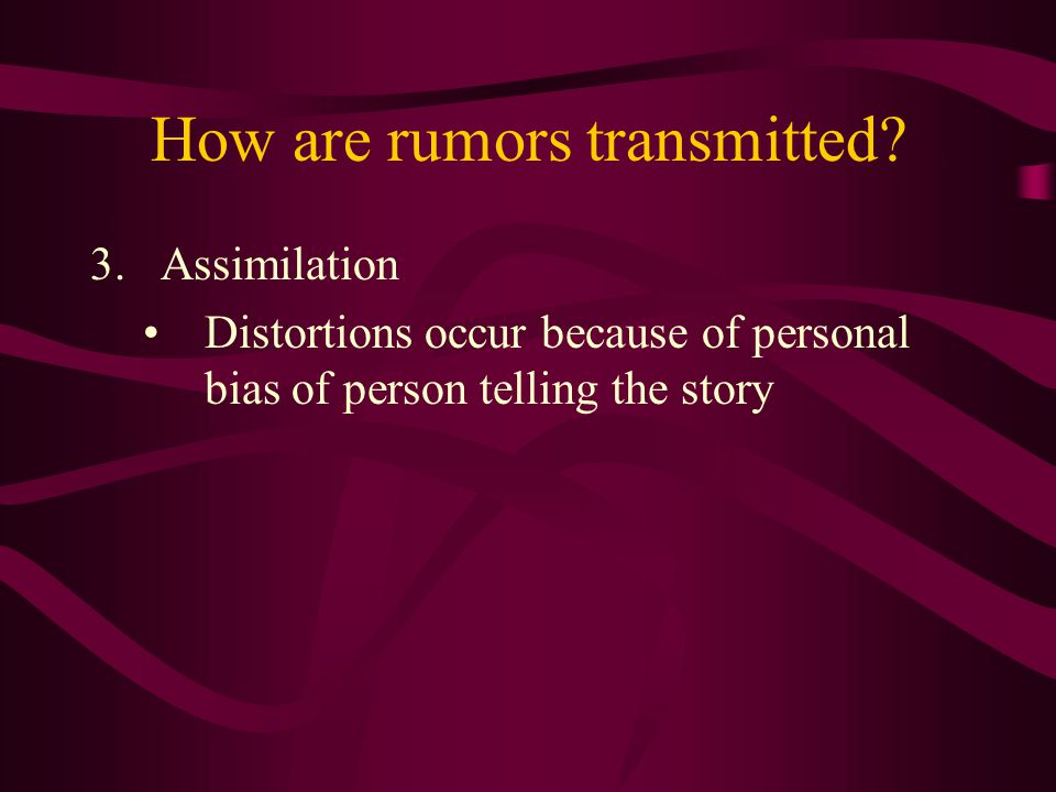 How are rumors transmitted? 3.Assimilation Distortions occur because of personal bias of person telling the story