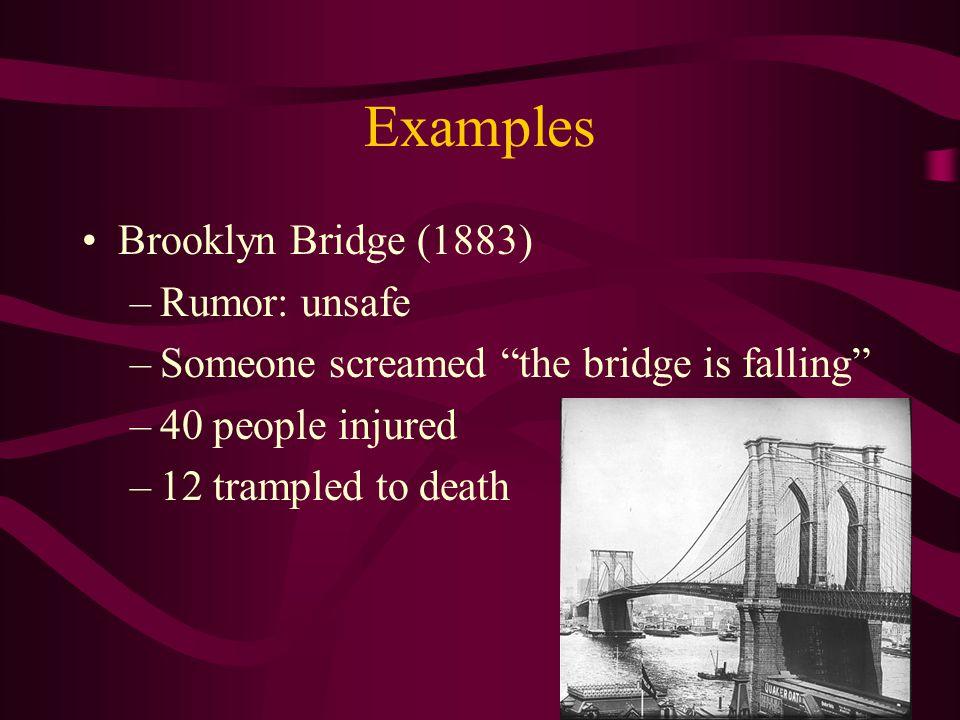 "Examples Brooklyn Bridge (1883) –Rumor: unsafe –Someone screamed ""the bridge is falling"" –40 people injured –12 trampled to death"