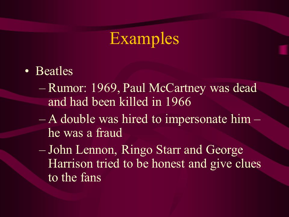Examples Beatles –Rumor: 1969, Paul McCartney was dead and had been killed in 1966 –A double was hired to impersonate him – he was a fraud –John Lennon, Ringo Starr and George Harrison tried to be honest and give clues to the fans
