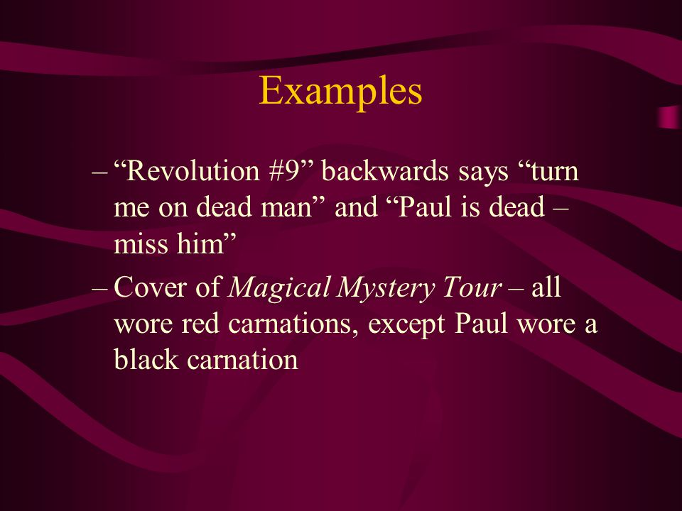 Examples – Revolution #9 backwards says turn me on dead man and Paul is dead – miss him –Cover of Magical Mystery Tour – all wore red carnations, except Paul wore a black carnation