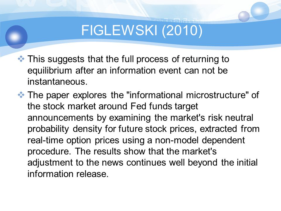 FIGLEWSKI (2010)  Stephen FIGLEWSKI of NYU Stern School of Business (2010): The Impact of the Federal Reserve s Interest Rate Target announcement on Stock Prices: A Closer Look at How the Market Impounds New Information  The FED announces its new interest rate target while the stock market is open, at precisely 2:15 P.M.