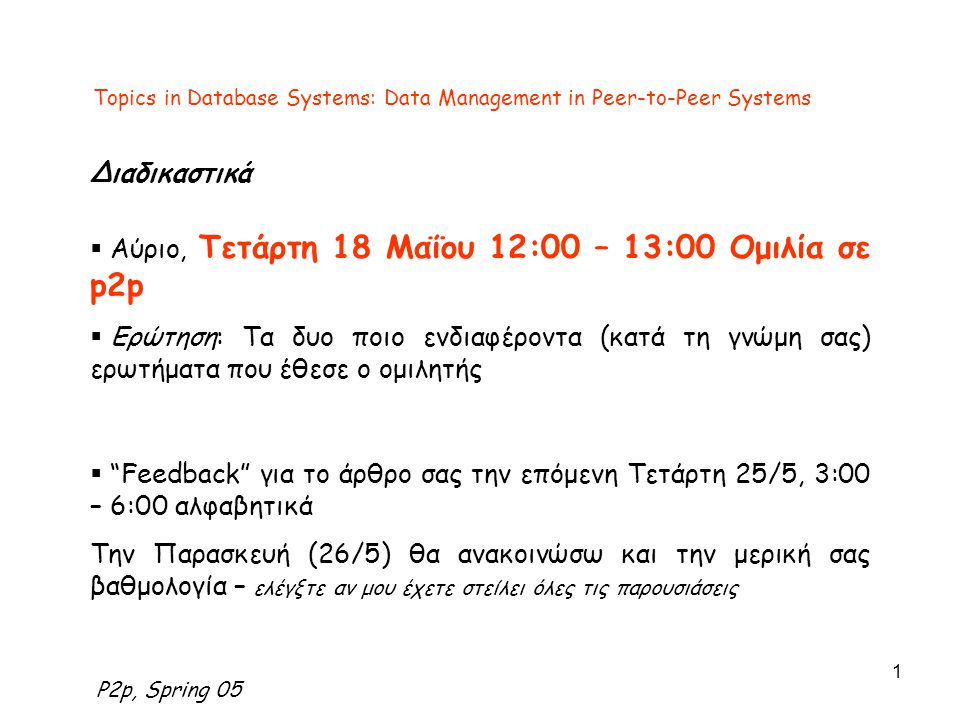 P2p, Spring 05 1 Topics in Database Systems: Data Management in Peer-to-Peer Systems Διαδικαστικά  Αύριο, Τετάρτη 18 Μαΐου 12:00 – 13:00 Ομιλία σε p2