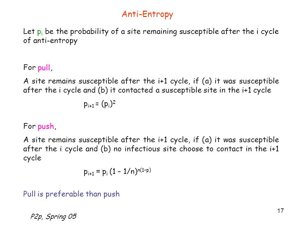 P2p, Spring 05 17 Anti-Entropy Let p i be the probability of a site remaining susceptible after the i cycle of anti-entropy For pull, A site remains susceptible after the i+1 cycle, if (a) it was susceptible after the i cycle and (b) it contacted a susceptible site in the i+1 cycle p i+1 = (p i ) 2 For push, A site remains susceptible after the i+1 cycle, if (a) it was susceptible after the i cycle and (b) no infectious site choose to contact in the i+1 cycle p i+1 = p i (1 – 1/n) n(1-p) Pull is preferable than push