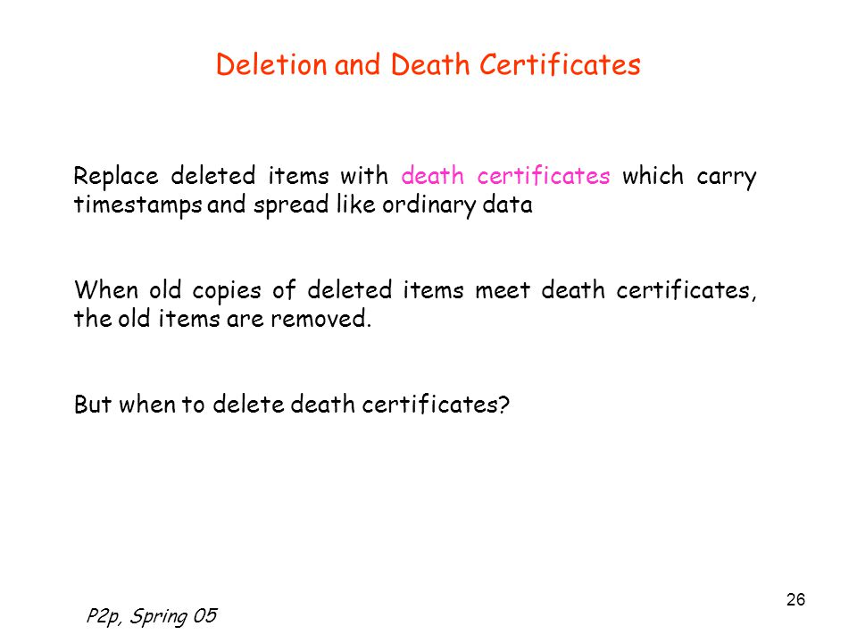 P2p, Spring 05 26 Deletion and Death Certificates Replace deleted items with death certificates which carry timestamps and spread like ordinary data When old copies of deleted items meet death certificates, the old items are removed.
