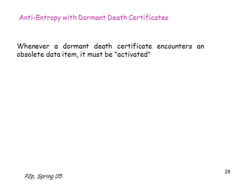 P2p, Spring 05 28 Anti-Entropy with Dormant Death Certificates Whenever a dormant death certificate encounters an obsolete data item, it must be activated
