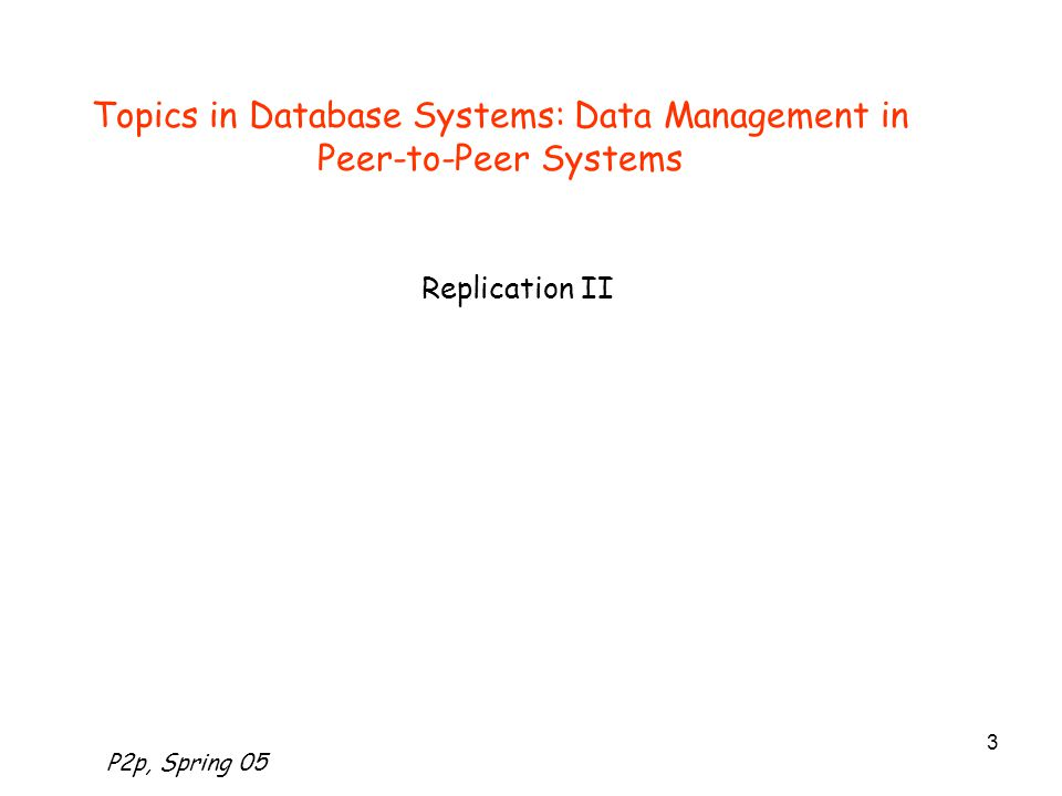 P2p, Spring 05 3 Topics in Database Systems: Data Management in Peer-to-Peer Systems Replication II