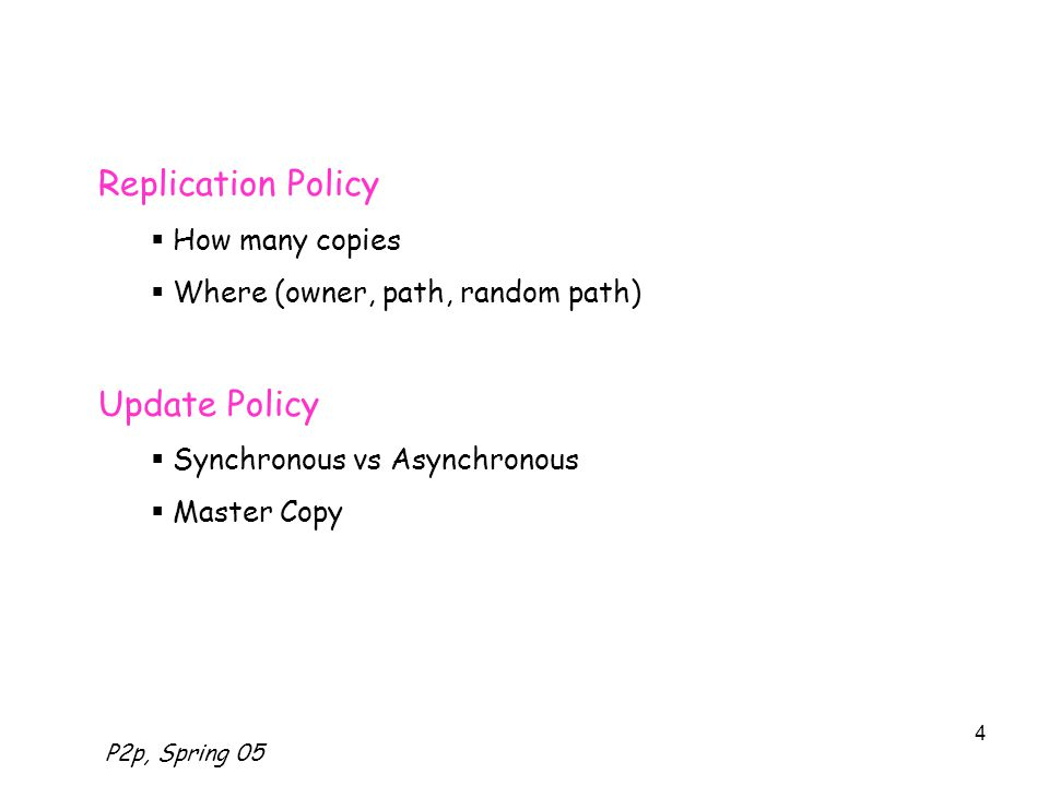 P2p, Spring 05 4 Replication Policy  How many copies  Where (owner, path, random path) Update Policy  Synchronous vs Asynchronous  Master Copy