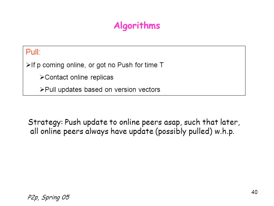 P2p, Spring 05 40 Algorithms Strategy: Push update to online peers asap, such that later, all online peers always have update (possibly pulled) w.h.p.