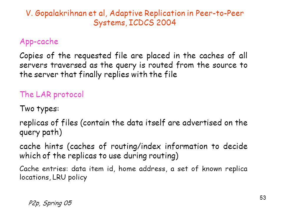 P2p, Spring 05 53 V. Gopalakrihnan et al, Adaptive Replication in Peer-to-Peer Systems, ICDCS 2004 App-cache Copies of the requested file are placed i
