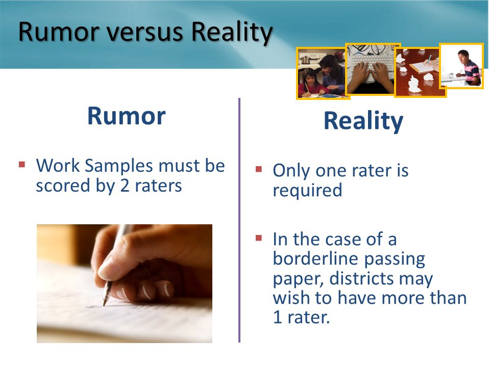 Rumor versus Reality Rumor  Work Samples must be scored by 2 raters Reality  Only one rater is required  In the case of a borderline passing paper, districts may wish to have more than 1 rater.