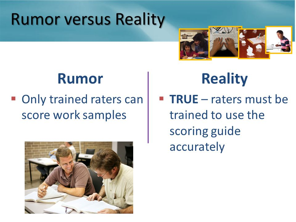 Rumor versus Reality Rumor  Only trained raters can score work samples Reality  TRUE – raters must be trained to use the scoring guide accurately