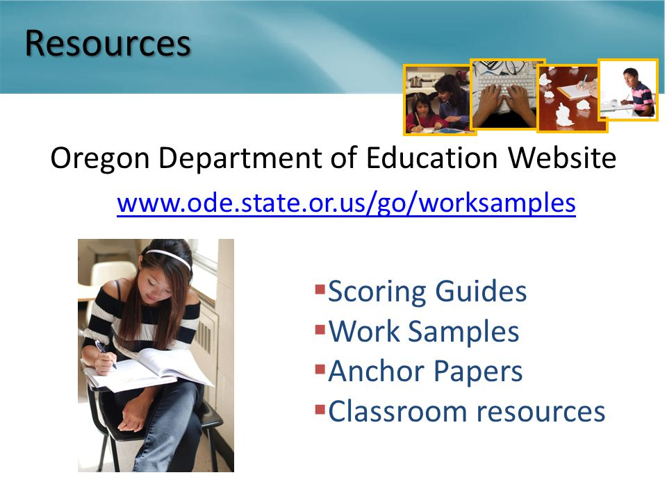 Resources Oregon Department of Education Website www.ode.state.or.us/go/worksamples  Scoring Guides  Work Samples  Anchor Papers  Classroom resources