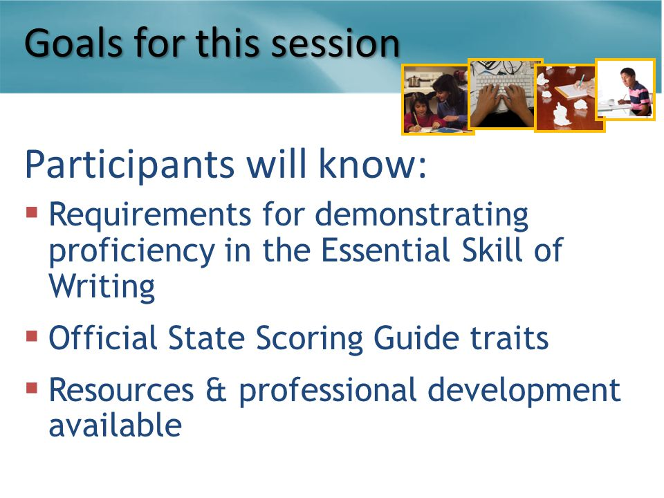 Goals for this session Participants will know:  Requirements for demonstrating proficiency in the Essential Skill of Writing  Official State Scoring Guide traits  Resources & professional development available
