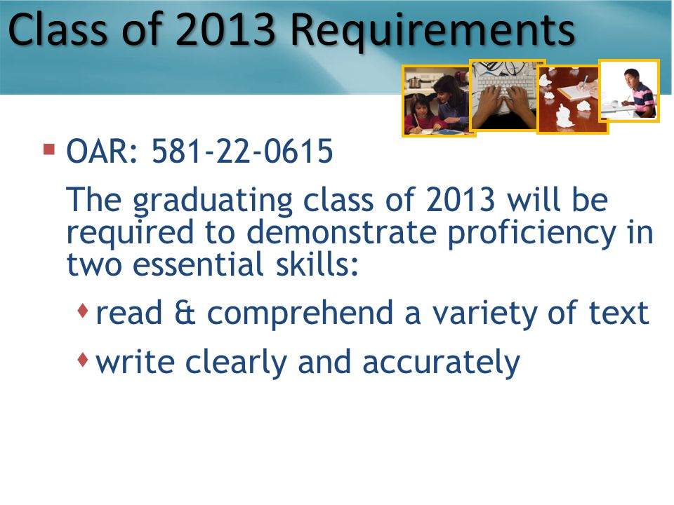 Class of 2013 Requirements  OAR: 581-22-0615 The graduating class of 2013 will be required to demonstrate proficiency in two essential skills:  read & comprehend a variety of text  write clearly and accurately