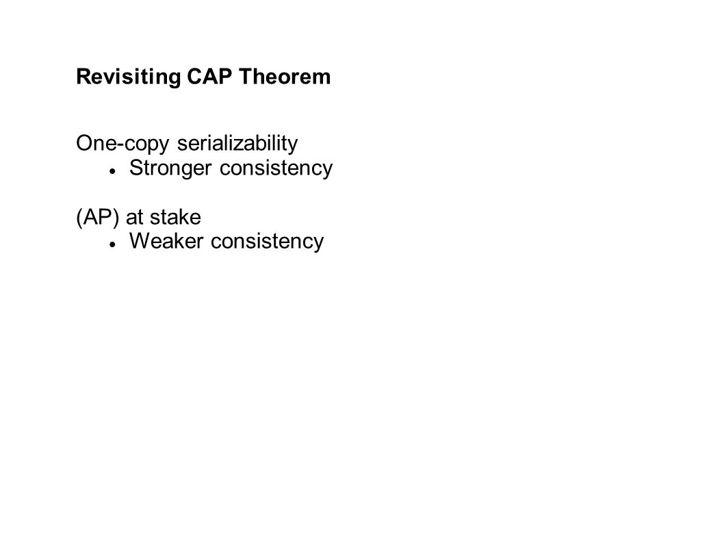 Revisiting CAP Theorem One-copy serializability Stronger consistency (AP) at stake Weaker consistency
