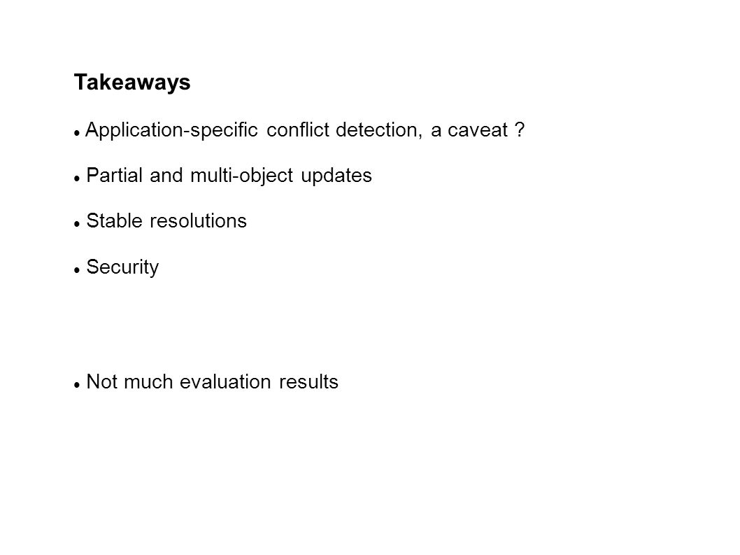 Application-specific conflict detection, a caveat ? Partial and multi-object updates Stable resolutions Security Not much evaluation results