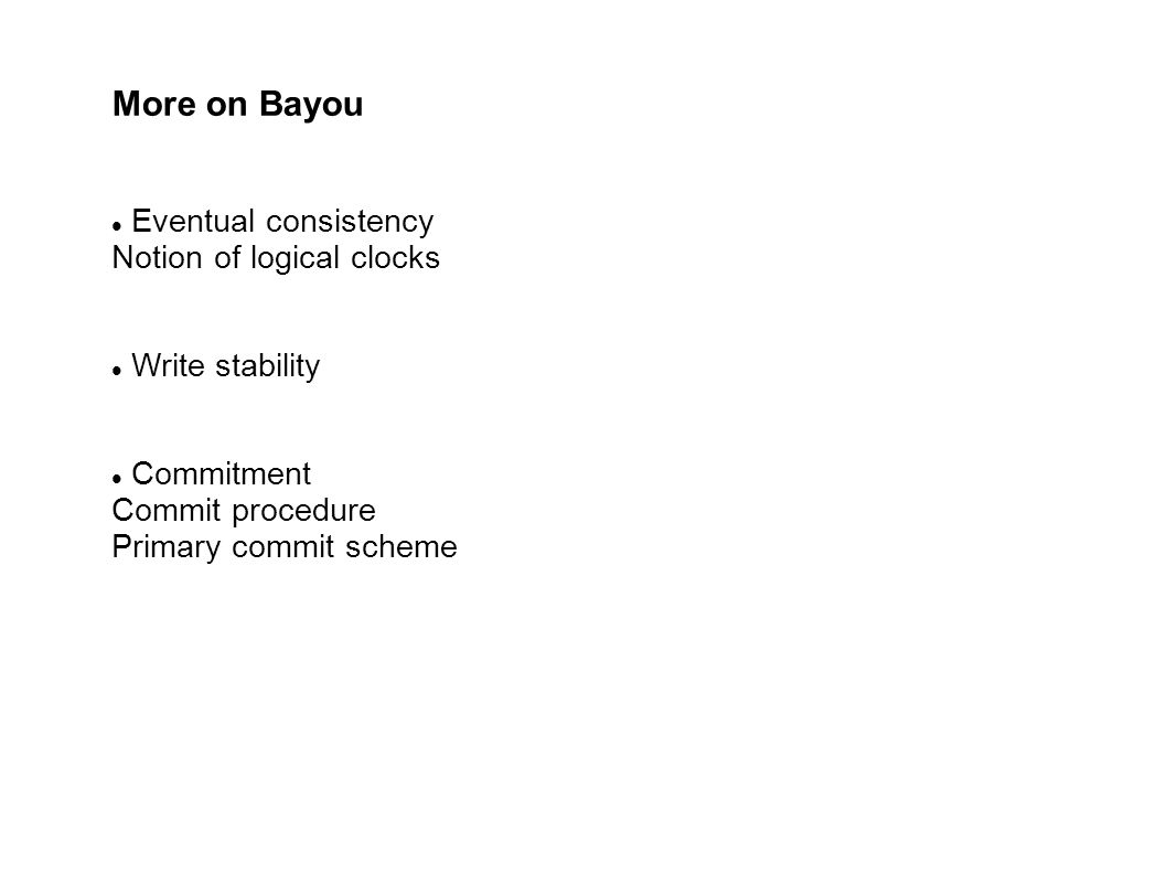 More on Bayou Eventual consistency Notion of logical clocks Write stability Commitment Commit procedure Primary commit scheme