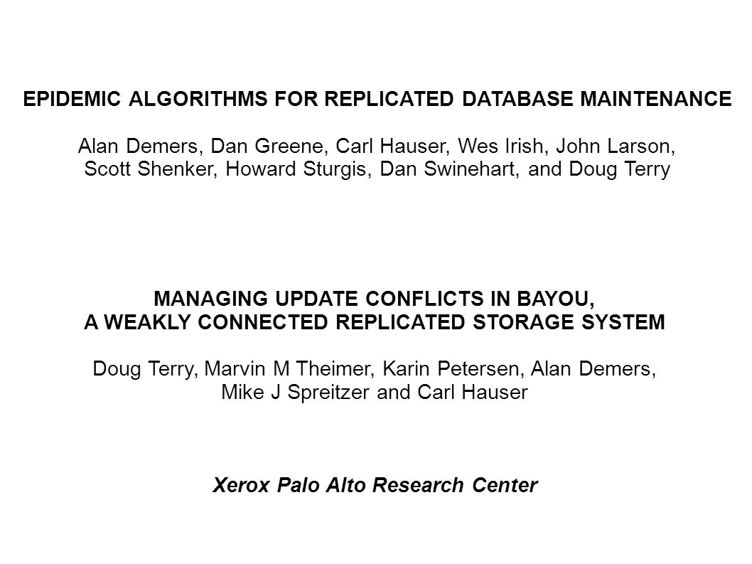 EPIDEMIC ALGORITHMS FOR REPLICATED DATABASE MAINTENANCE Alan Demers, Dan Greene, Carl Hauser, Wes Irish, John Larson, Scott Shenker, Howard Sturgis, D
