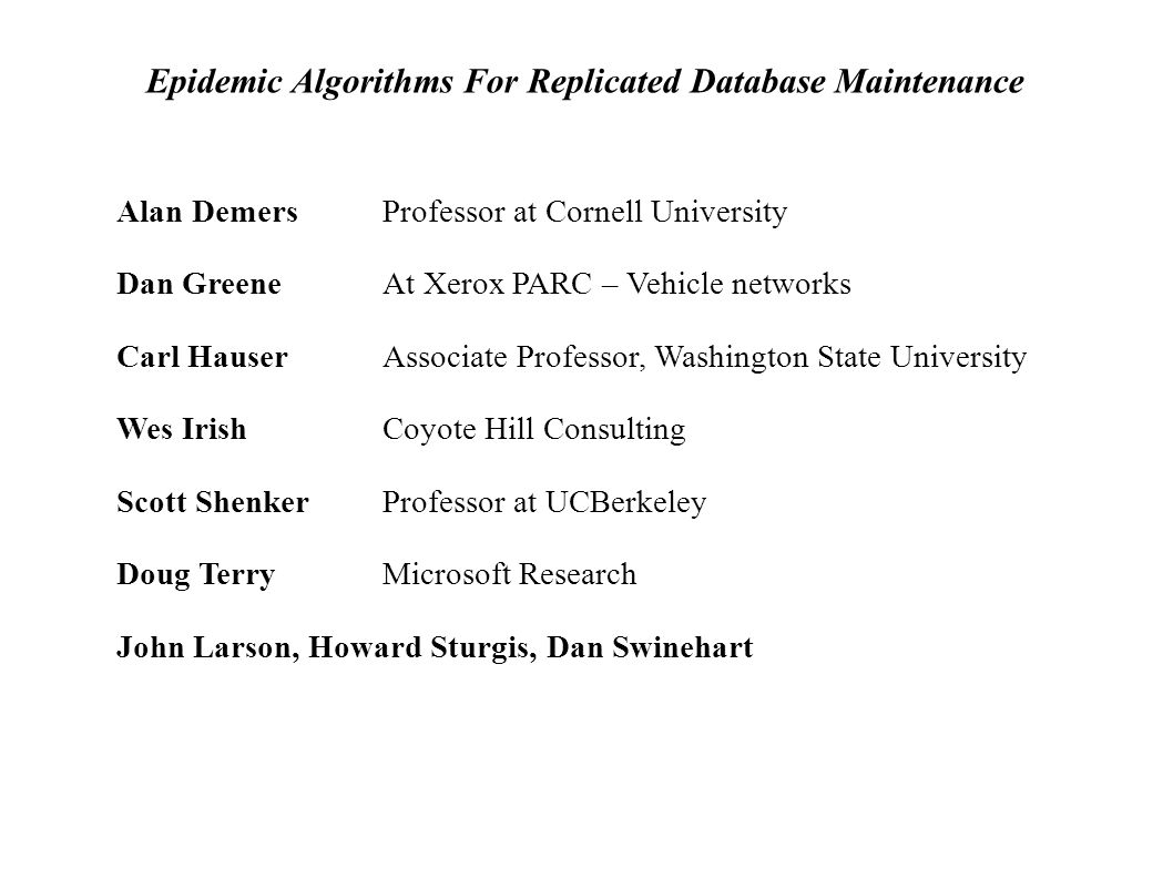 Epidemic Algorithms For Replicated Database Maintenance Alan Demers Professor at Cornell University Dan Greene At Xerox PARC – Vehicle networks Carl Hauser Associate Professor, Washington State University Wes Irish Coyote Hill Consulting Scott Shenker Professor at UCBerkeley Doug TerryMicrosoft Research John Larson, Howard Sturgis, Dan Swinehart