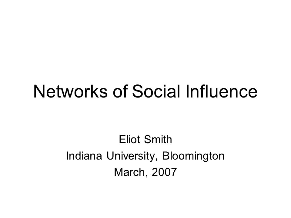 Networks of Social Influence Eliot Smith Indiana University, Bloomington March, 2007