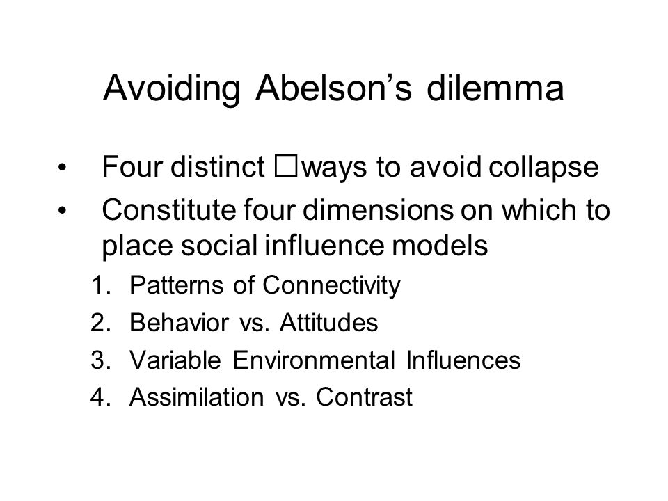 Avoiding Abelson's dilemma Four distinct ways to avoid collapse Constitute four dimensions on which to place social influence models 1.Patterns of Connectivity 2.Behavior vs.